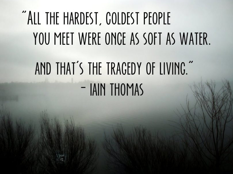 All the hardest, coldest people you meet were once as soft as water. And that's the tragedy of living. - Iain Thomas