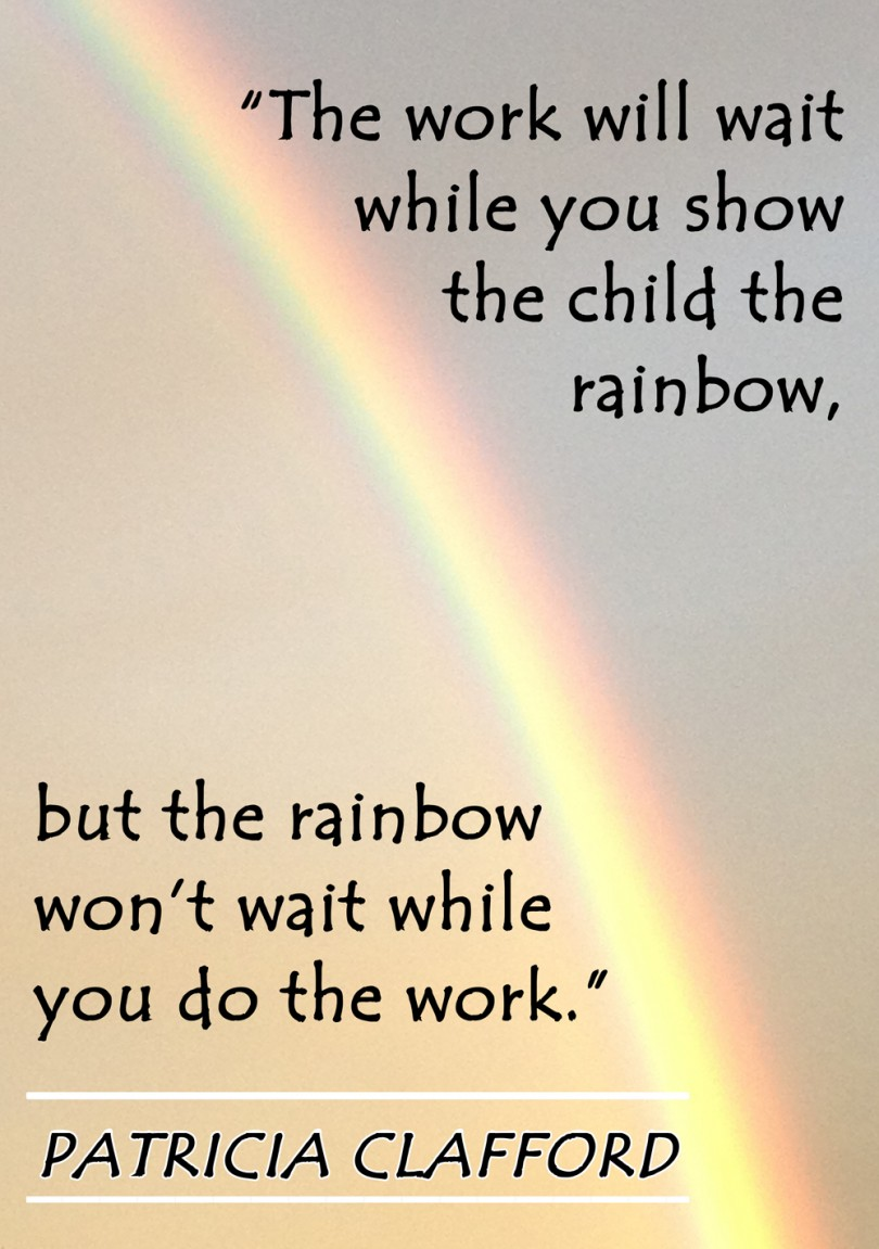 The work will wait while you show the child the rainbow, but the rainbow won't wait while you do the work. - Patricia Clafford