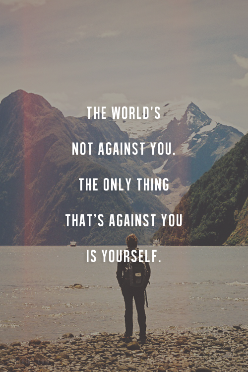 The Worlds Not Against You