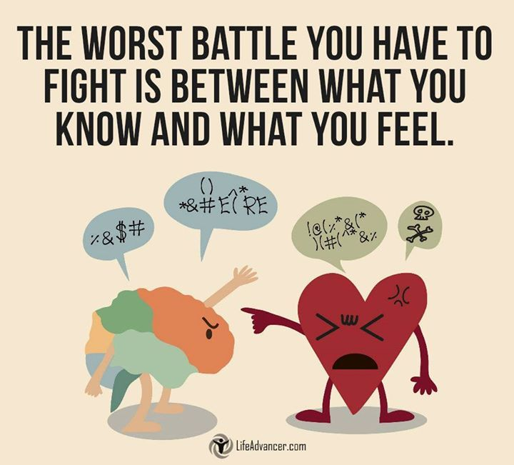 The worst battle you have to fight is between what you know and what you feel.