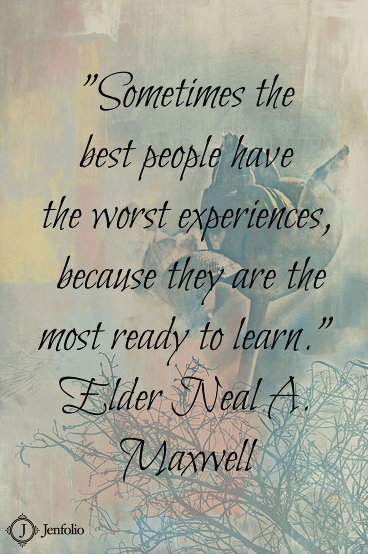 Sometimes the best people have the worst experiences, because they are the most ready to learn. - Elder Neal A. Maxwell