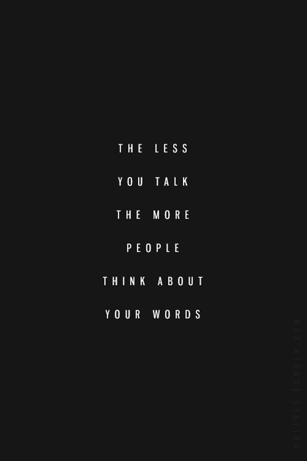 The less you talk the more people think about your words.