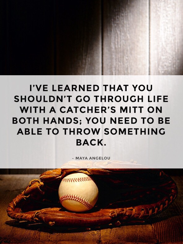 I've learned that you shouldn't go through life with a catcher's mitt on both hands; You need to be able to throw something back. - Maya Angelou