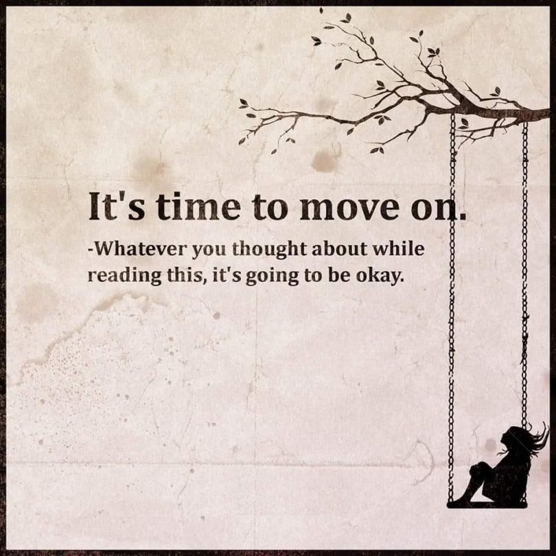 It's time to move on. Whatever you thought about while reading this, it's going to be okay.