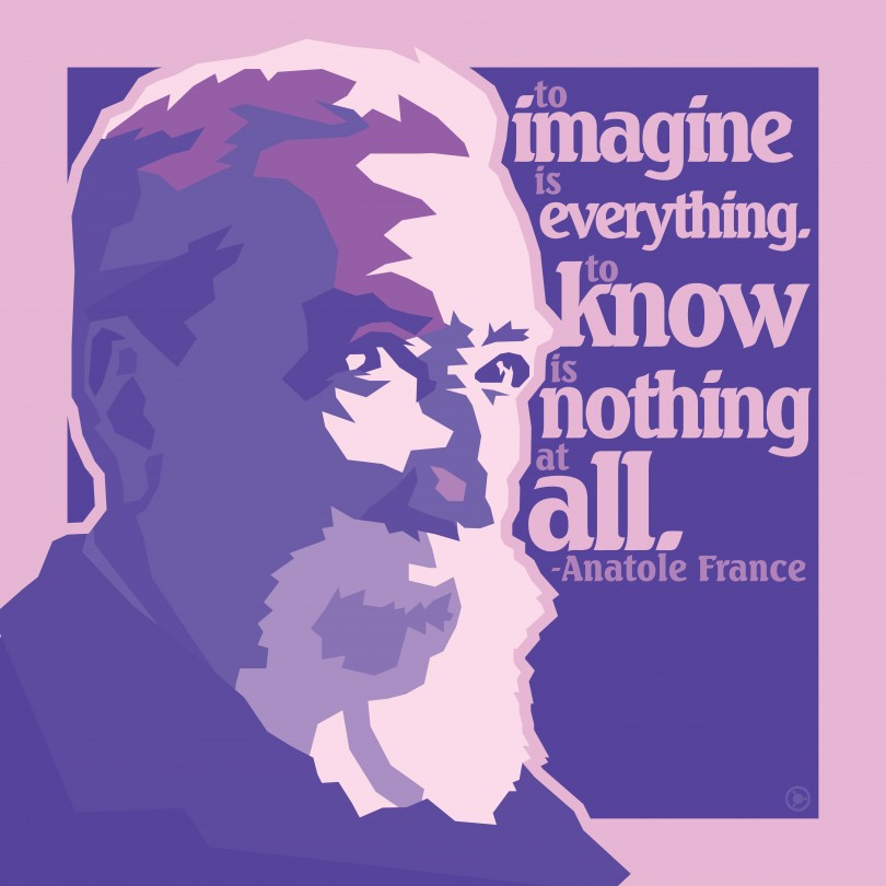 To imagine is everything. To know is nothing at all. - Anatole France