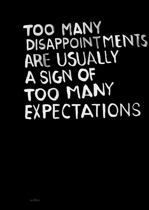 Too many disappointments are usually a sign of too many expectations.