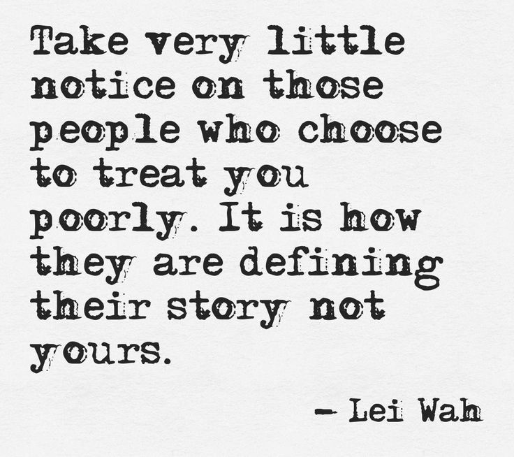 Take very little notice on those people who choose to treat you poorly. It is how they are defining their story, not yours. - Lei Wah