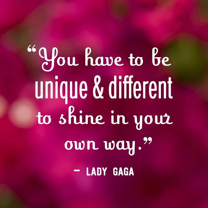 You have to be unique & different to shine in your own way. - Lady Gaga