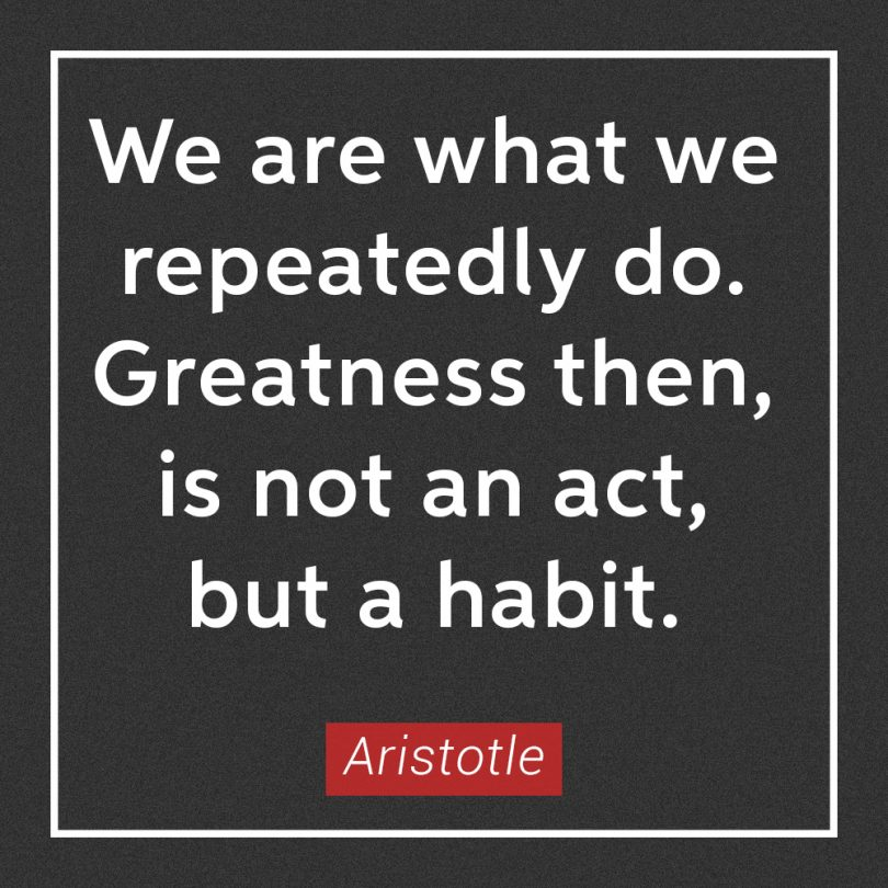 We are what we repeatedly do. Greatness then, is not an act, but a habit. - Aristotle