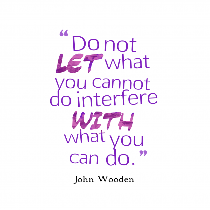 Do let let what you cannot do interfere with what you can. - John Wooden