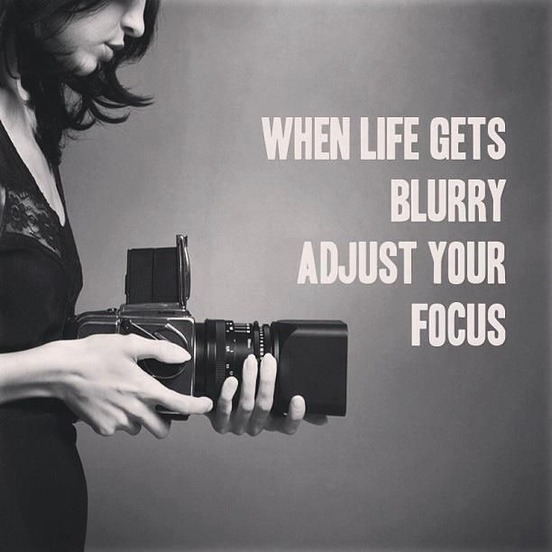 When life gets blurry, adjust the focus.