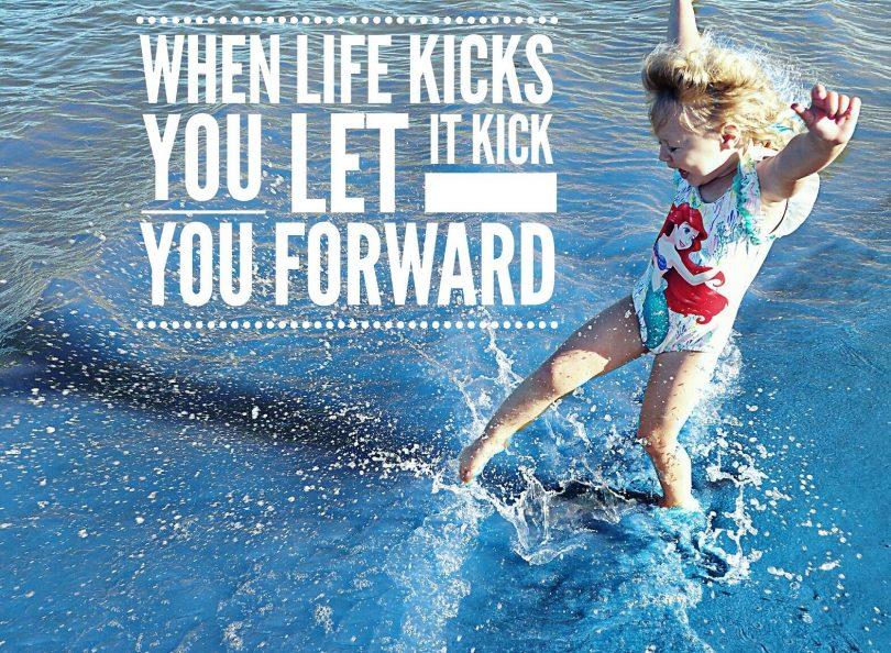 When life kicks you, let it kick you forward.