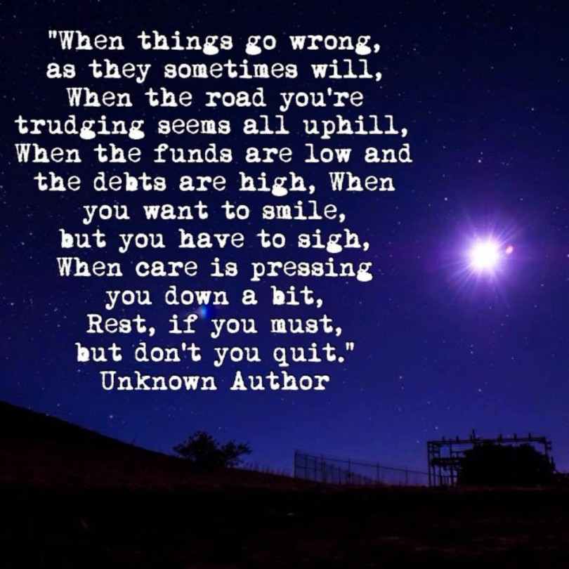 When things go wrong, as they sometimes will, when the road you're trudging seems all uphill, when the funds are low and the debts are high, when you want to smile, but you have to sigh, when care is pressing you down a bit, rest, if you must, but don't you quit.