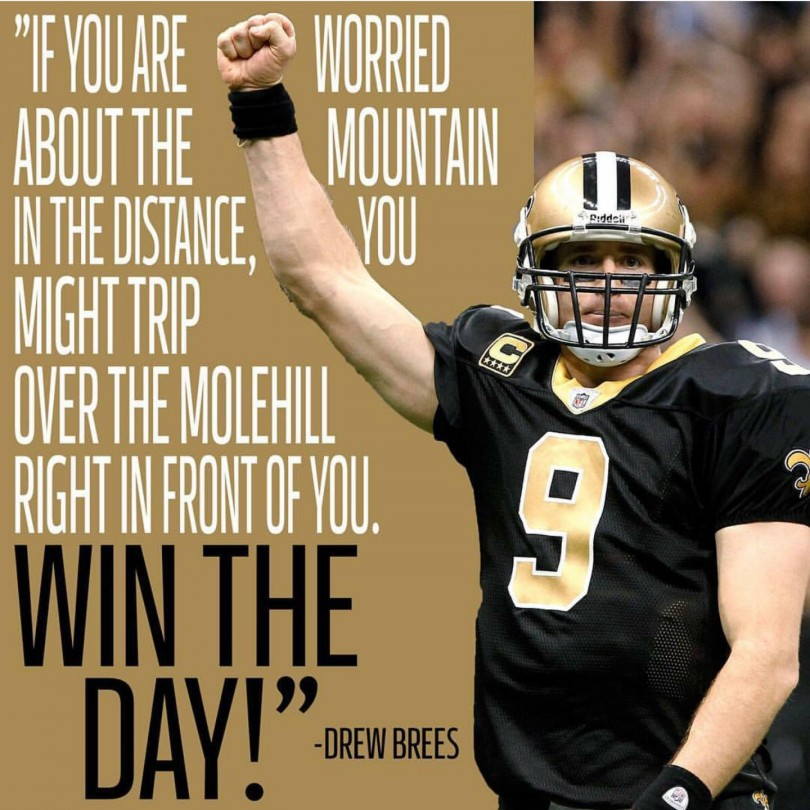 If you are worried about the mountain in the distance, you might trip over the molehill right in front of you. Win the day! - Drew Brees
