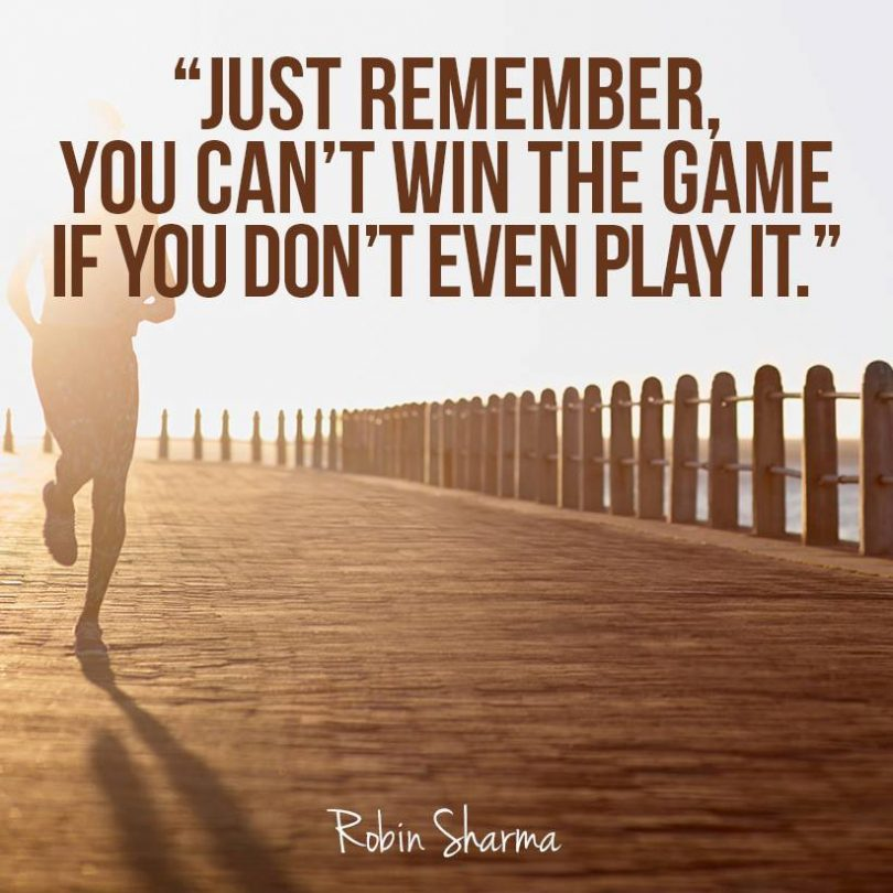 Just remember, you can't win the game if you don't even play it. - Robin Sharma