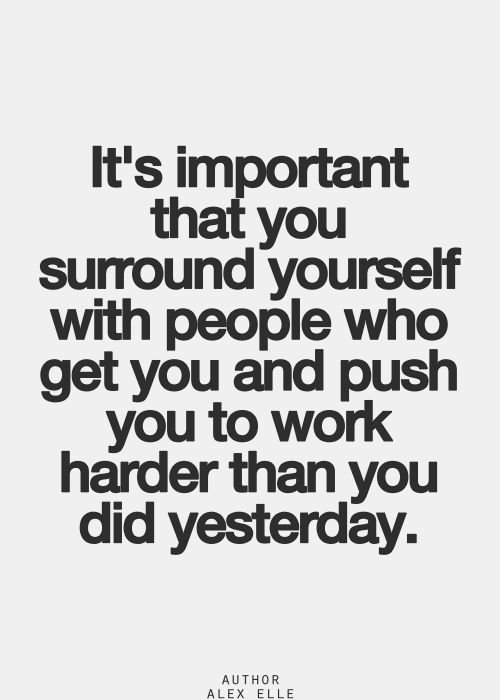 It's important that you surround yourself with people who get you and push you to work harder than you did yesterday.