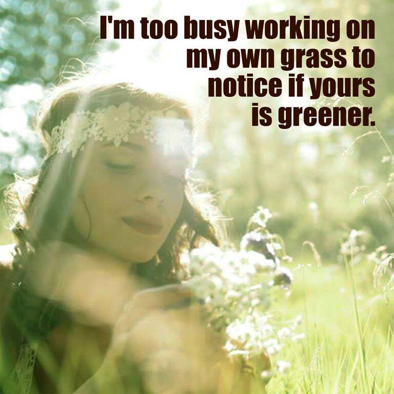 I'm too busy working on my own grass to notice if yours is greener.