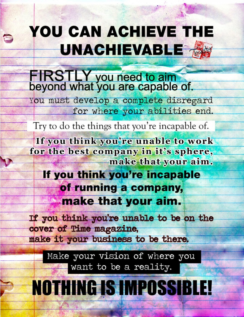 You can achieve the unachievable. Firstly you need to aim beyond what you are capable of . You must develop a complete disregard for where your abilities end. Try to do the things that you're incapable of. If you think you're unable to work for the best company in it's sphere, make that your aim. If you you're incapable of running a company, make that your aim. If you think you're unable to be on the cover of Time magazine, make it your business to be there. Make your vision of where you want to be a reality. Nothing is impossible!