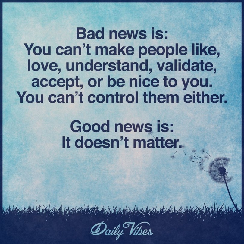 Bad news is: You can't make people like, love, understand, validate, accept, or be nice to you. You can't control them either. Good news is: It doesn't matter.