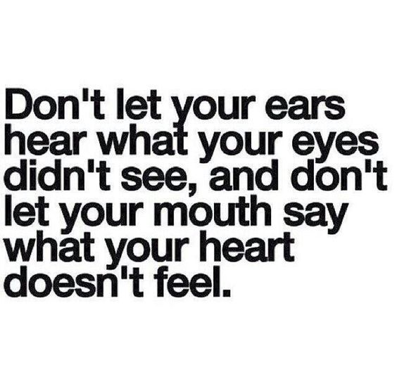 Don't let your ears hear what your eyes didn't see, and don't let your mouth say what your heart doesn't feel.