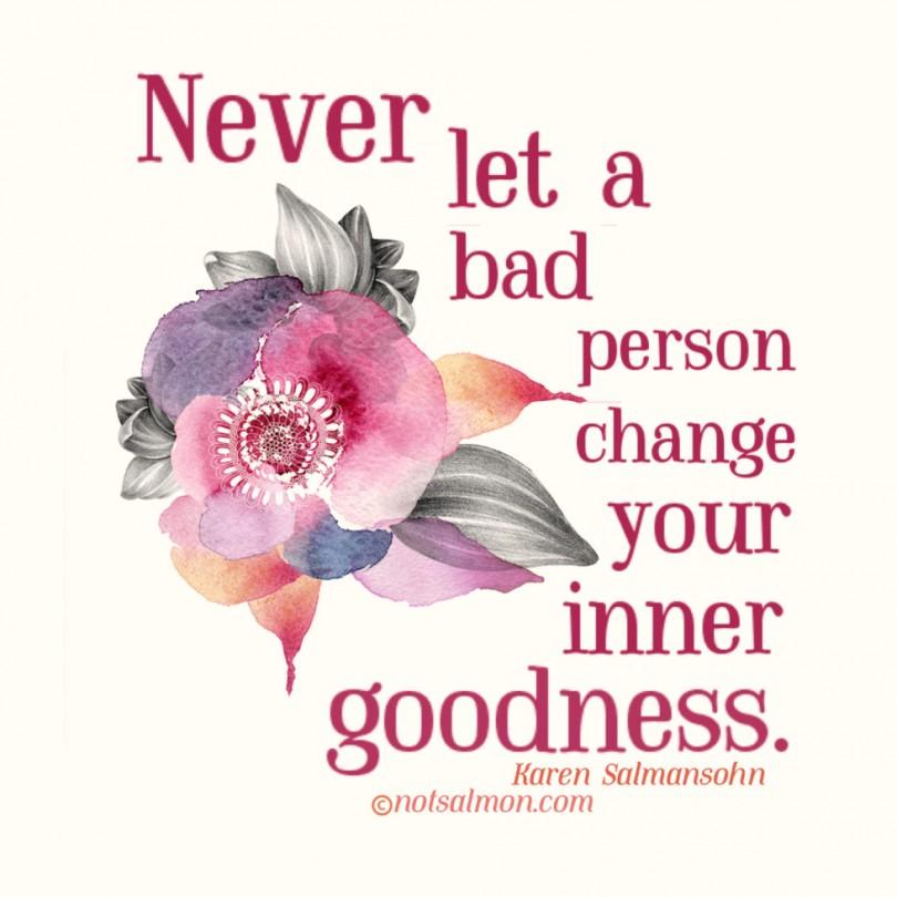 Never let a bad person change your inner goodness. - Karen Salmansohn