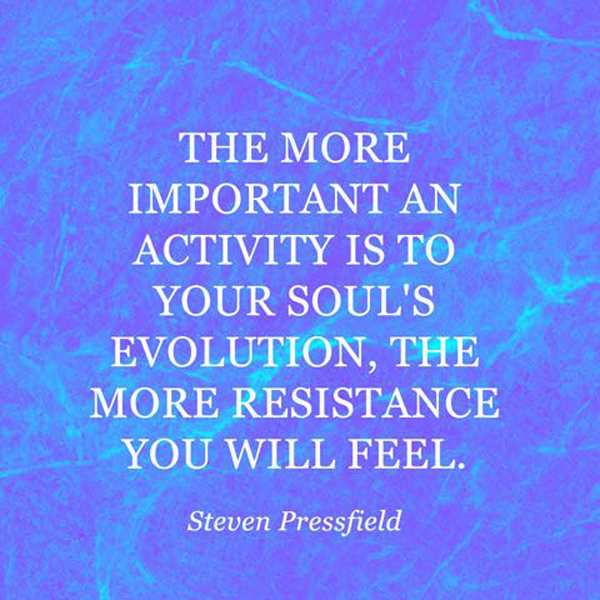 The more important an activity is to your soul's evolution, the more resistance you will feel. - Steven Pressfield