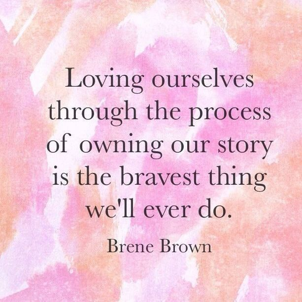 Loving ourselves through the process of owning our story is the bravest thing we'll ever do. - Brené Brown
