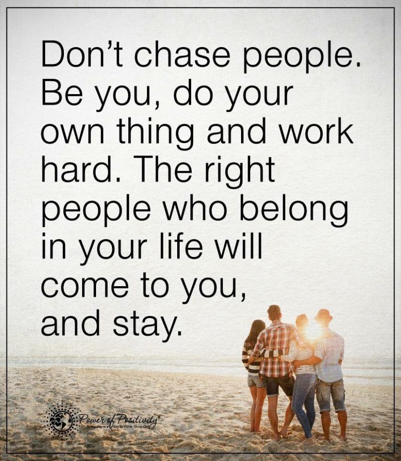 Don't chase people. Be you, do your own thing and work hard. The right people who belong in your life will come to you, and stay.