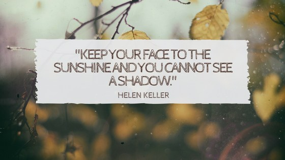 Keep Your Face To The Sunshine And You Cannot See A Shadow Helen Keller