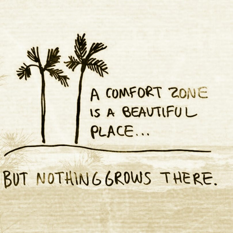 A comfort zone is a beautiful place... but nothing grows there.