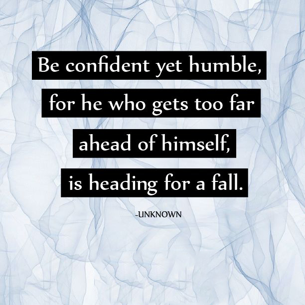 Be confident yet humble, for he who gets too far ahead of himself, is heading for a fall.