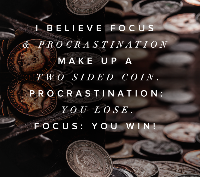 I believe focus & procrastination make up a two sided coin. Procrastination: You lose. Focus: You win!