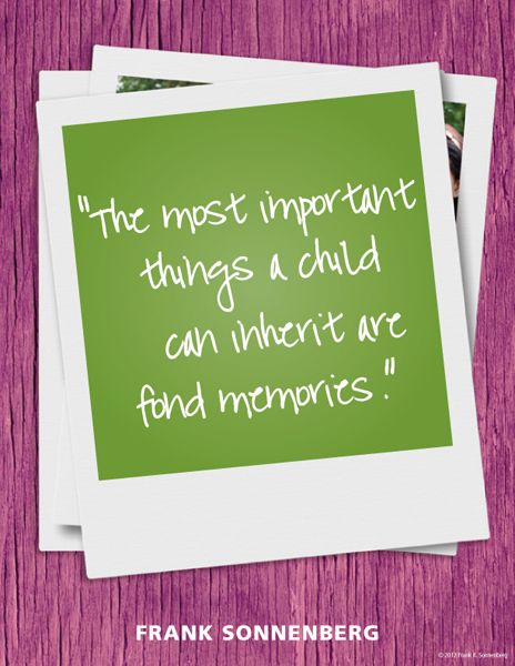 The most important things a child can inherit are fond memories. – Frank Sonnenberg