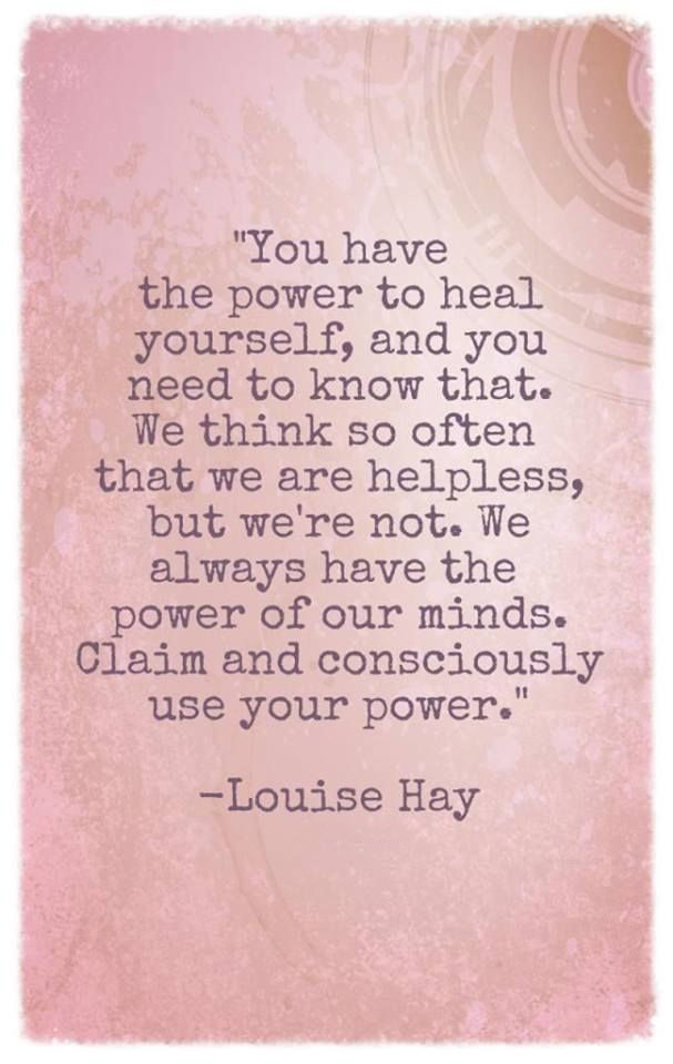 You have the power to heal yourself, and you need to know that. We think so often that we are helpless, but we're not. We always have the power of our minds. Claim and consciously use your power. - Louise Hay