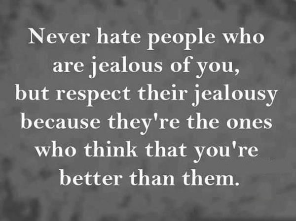 Never hate people who are jealous of you, but respect their jealousy because they're the ones who think that you're better than them.