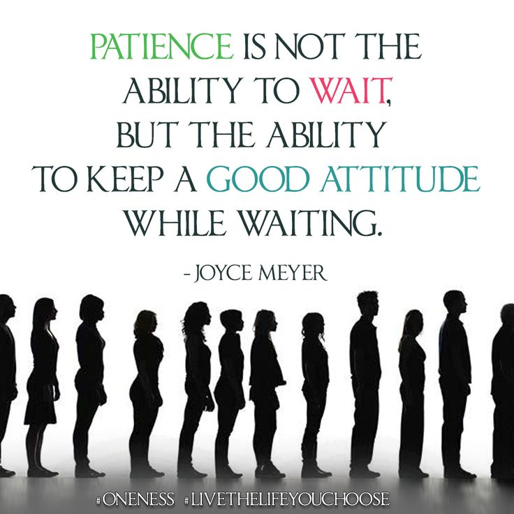 Patience is not the ability to wait, but the ability to keep a good attitude while waiting. – Joyce Meyer