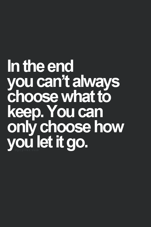 In the end you can't always choose what to keep. You can only choose how you let it go.