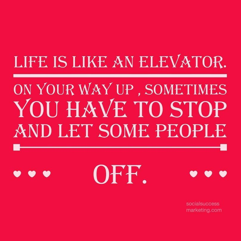 Life is like an elevator. On your way up, sometimes you have to stop and let people off.