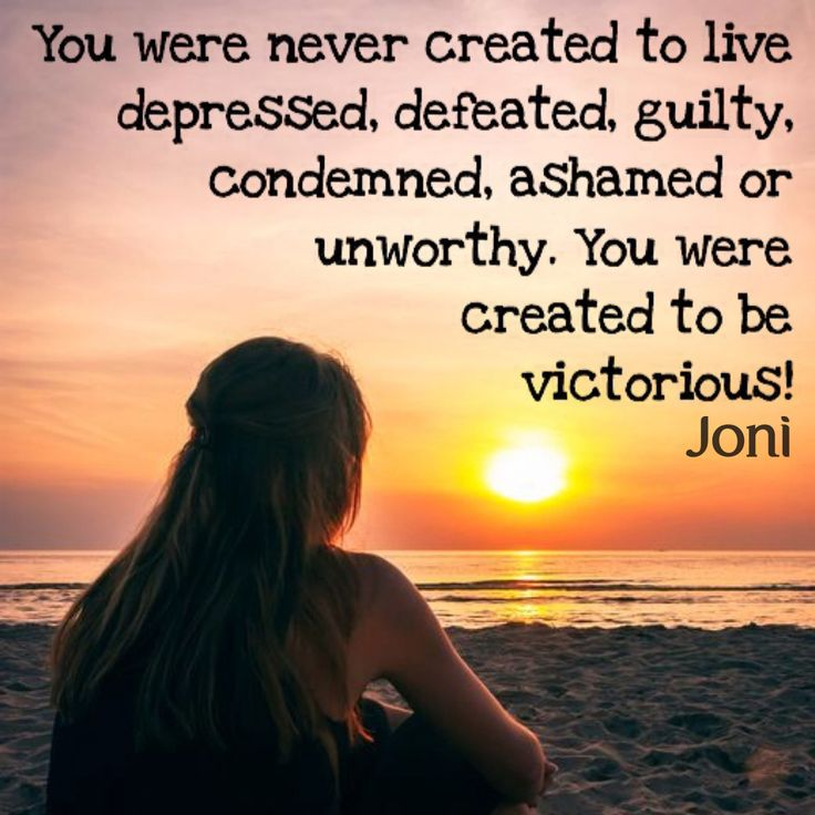 You were never created to live depressed, defeated, guilty, condemned, ashamed or unworthy. You were created to be victorious.
