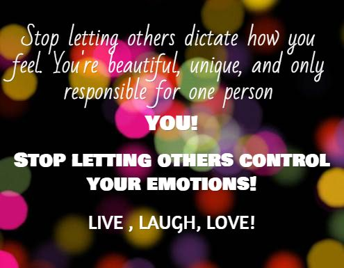 Stop letting others dictate how you feel. You're beautiful, unique, and only responsible for one person, you! Stop letting others control your emotions! Live, laugh, love!