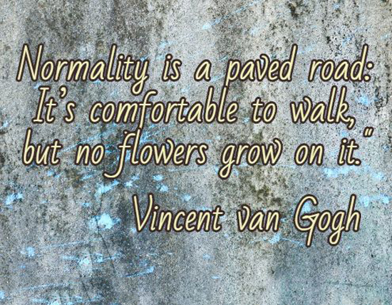 Normality is a paved road: It's comfortable to walk, but no flowers grow on it. - Vincent van Gogh