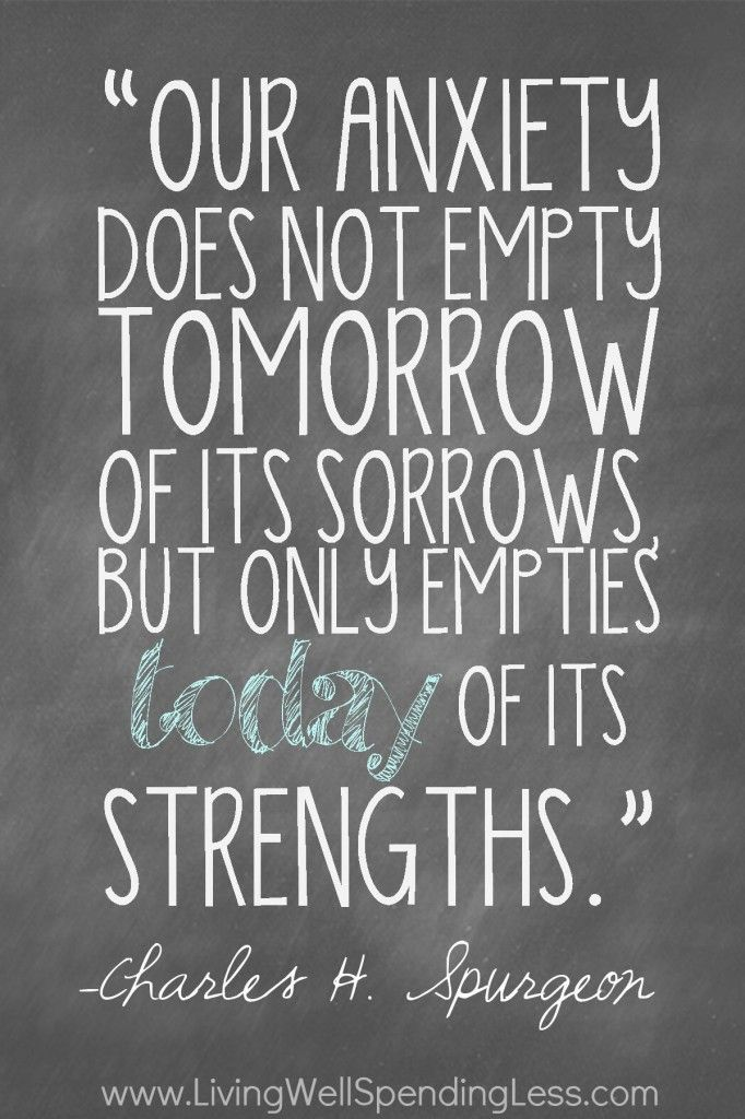 Our anxiety does not empty tomorrow of its sorrows, but only empties today of its strengths. - Charles H. Spurgeon