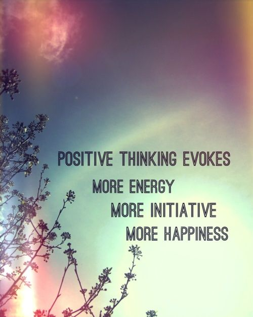 Positive thinking evokes more energy, more initiative, more happiness.