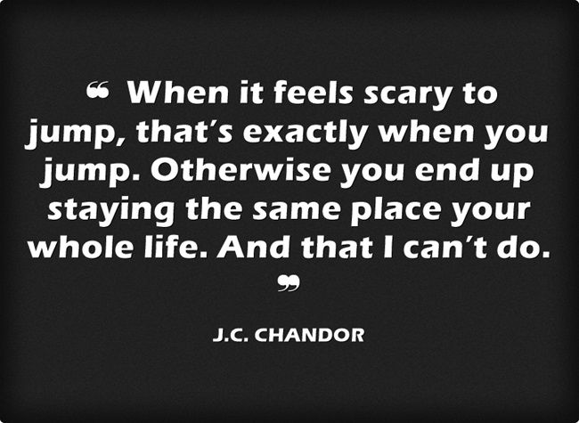 When it feels scary to jump, that's exactly when you jump. Otherwise you end up staying the same place your whole life. And that I can't do. - J.C. Chandor