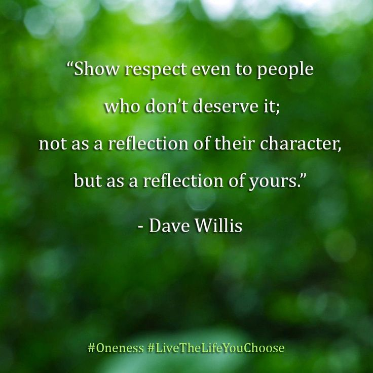 Show respect even to those who don't deserve it; not as a reflection of their character, but as a reflection of yours. – Dave Willis
