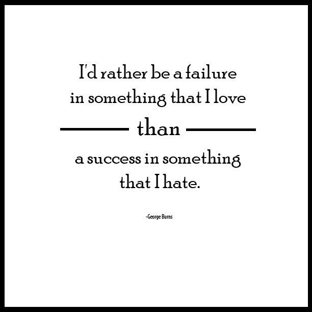 I'd rather be a failure in something that I love than a success in something I hate. – George Burns