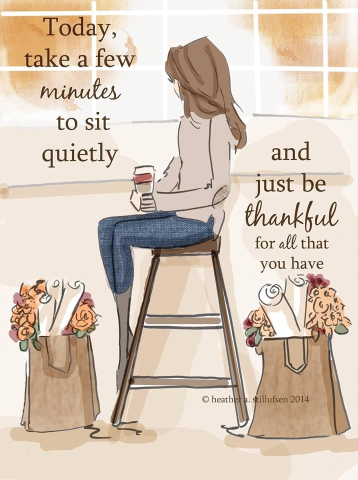 Today, take a few minutes to sit quietly and be thankful for all that you have.