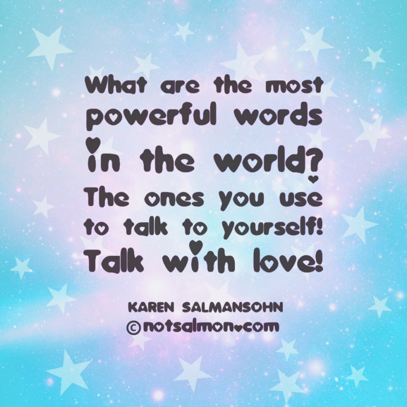 What are the most powerful words in the world? The ones you use to talk to yourself! Talk with love! – Karen Salmansohn