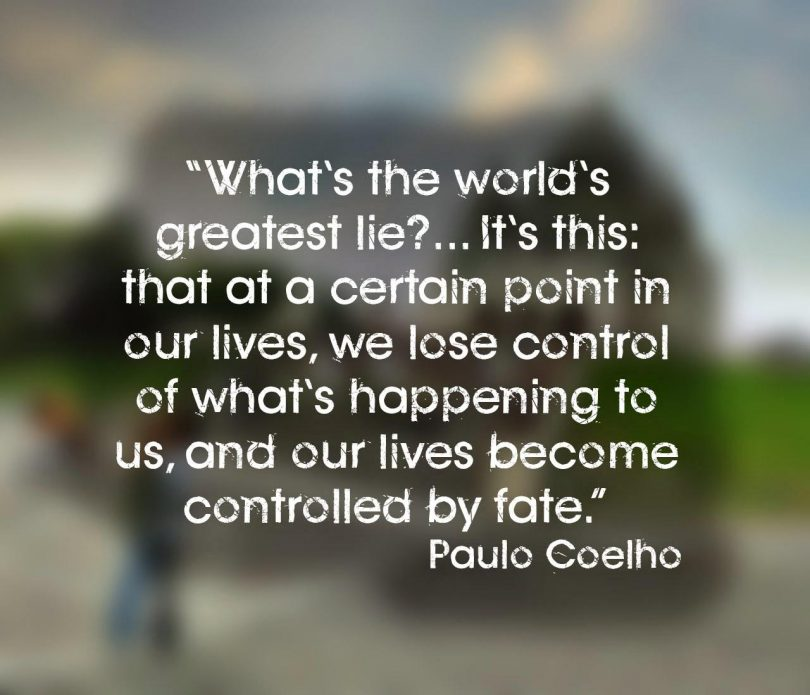 What's the world's greatest lie?... It's this: that at a certain point in our lives, we lose control of what's happening to us, and our lives become controlled by fate. - Paulo Coelho
