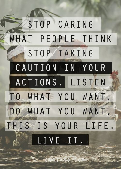 Stop caring what people think, stop taking caution in your actions, listen to what you want, do what you want, this is your life, live it.